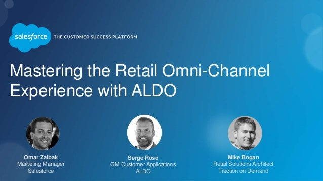 Mastering the Retail Omni-Channel Experience with ALDO Omar Zaibak Marketing Manager Salesforce Mike Bogan Retail Solution...