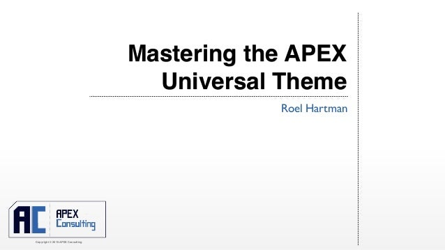Copyright © 2015 APEX Consulting Mastering the APEX Universal Theme Roel Hartman