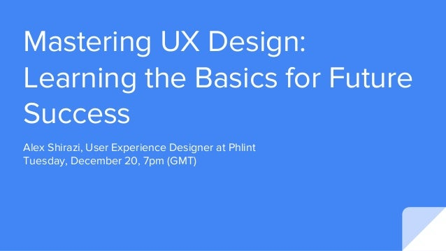 Mastering UX Design: Learning the Basics for Future Success Alex Shirazi, User Experience Designer at Phlint Tuesday, Dece...