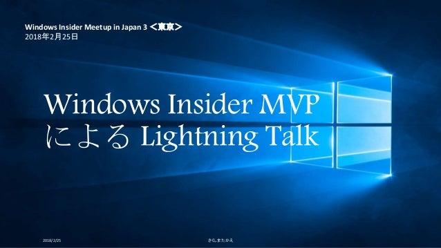 Windows Insider MVP による Lightning Talk 2018/2/25 さくしま たかえ Windows Insider Meetup in Japan 3 <東京> 2018年2月25日