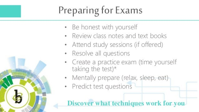 Preparing for Exams Discover what techniques work for you • Be honest with yourself • Review class notes and text books • ...