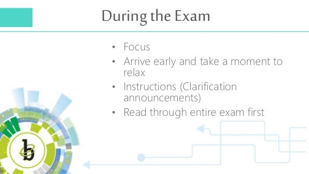 During the Exam • Focus • Arrive early and take a moment to relax • Instructions (Clarification announcements) • Read thro...
