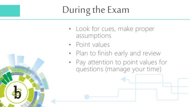 During the Exam • Look for cues, make proper assumptions • Point values • Plan to finish early and review • Pay attention ...