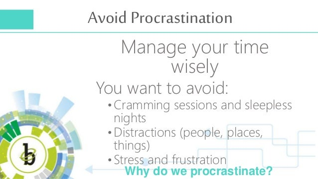 Avoid Procrastination Manage your time wisely You want to avoid: •Cramming sessions and sleepless nights •Distractions (pe...