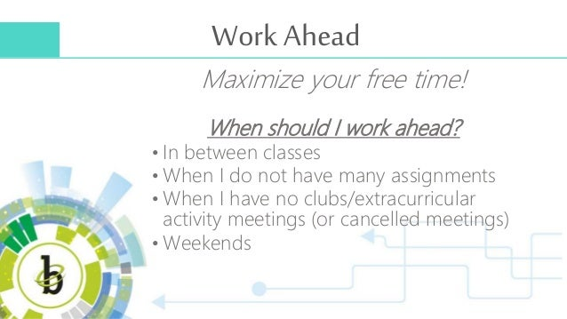 Work Ahead Maximize your free time! When should I work ahead? • In between classes • When I do not have many assignments •...