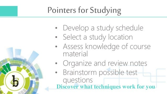 Pointers for Studying • Develop a study schedule • Select a study location • Assess knowledge of course material • Organiz...