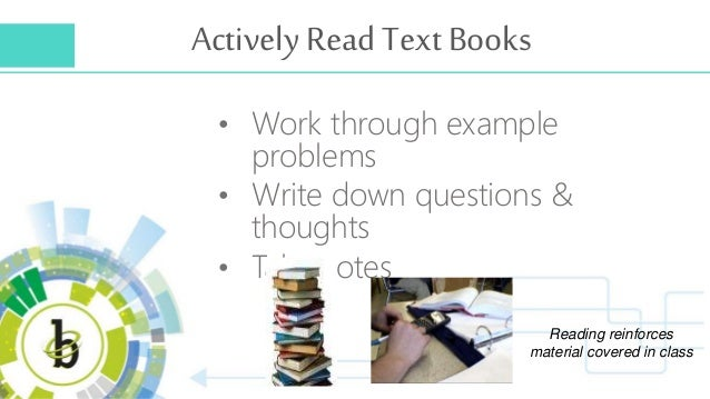 Actively Read Text Books • Work through example problems • Write down questions & thoughts • Take notes Reading reinforces...