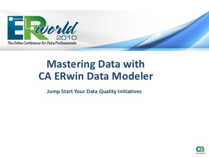 Mastering Data withCA ERwin Data Modeler Jump Start Your Data Quality Initiatives