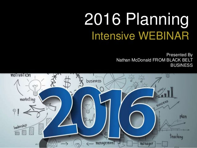 2016 Planning Intensive WEBINAR Presented By Nathan McDonald FROM BLACK BELT BUSINESS