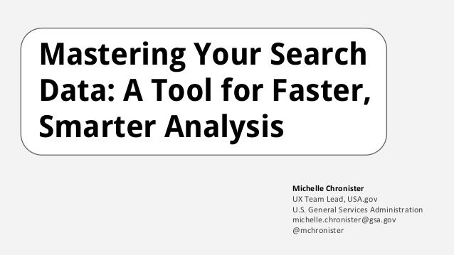 Mastering Your Search Data: A Tool for Faster, Smarter Analysis Michelle Chronister UX Team Lead, USA.gov U.S. General Ser...