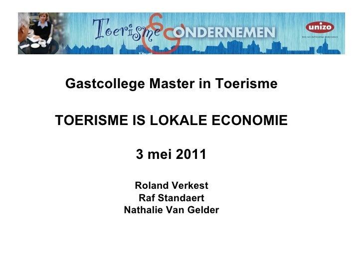 Gastcollege Master in ToerismeTOERISME IS LOKALE ECONOMIE           3 mei 2011           Roland Verkest            Raf Sta...