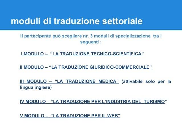 moduli di traduzione settoriale il partecipante può scegliere nr. 3 moduli di specializzazione tra i seguenti : I MODULO –...