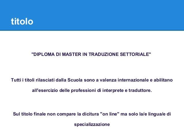 """titolo """"DIPLOMA DI MASTER IN TRADUZIONE SETTORIALE"""" Tutti i titoli rilasciati dalla Scuola sono a valenza internazionale e..."""