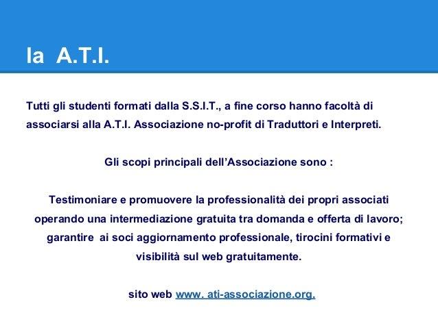 la A.T.I. Tutti gli studenti formati dalla S.S.I.T., a fine corso hanno facoltà di associarsi alla A.T.I. Associazione no-...