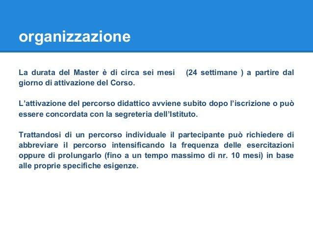organizzazione La durata del Master è di circa sei mesi (24 settimane ) a partire dal giorno di attivazione del Corso. L'a...