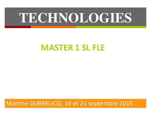 TECHNOLOGIES EDUCATIVES Martine DUBREUCQ, 14 et 21 septembre 2015 MASTER 1 SL FLE