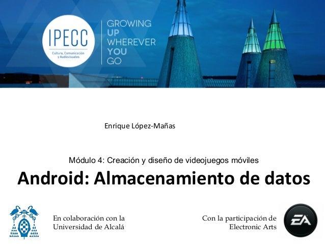 Enrique López-‐Mañas          Módulo 4: Creación y diseño de videojuegos móvilesAndroid: Almacenamiento de dato...