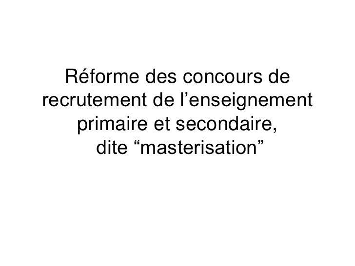 """Réforme des concours de recrutement de l'enseignement primaire et secondaire, dite """"masterisation""""<br />"""