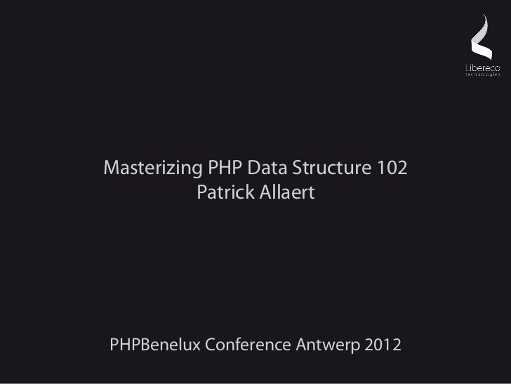 Masterizing PHP Data Structure 102          Patrick AllaertPHPBenelux Conference Antwerp 2012
