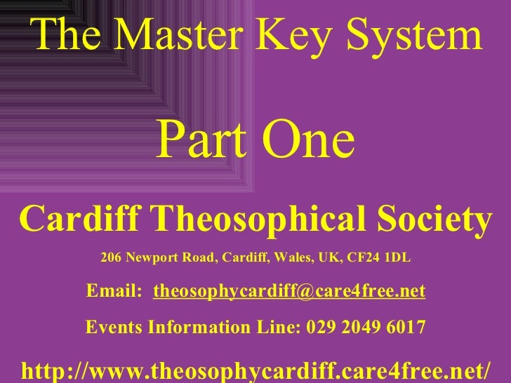 The Master Key System Part One Cardiff Theosophical Society 206 Newport Road, Cardiff, Wales, UK, CF24 1DL Email:  [email_...