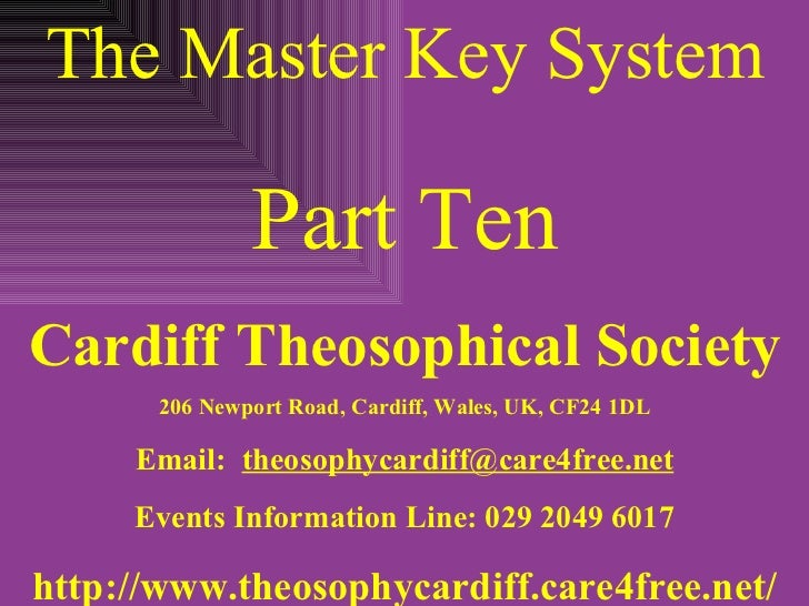 The Master Key System Part Ten Cardiff Theosophical Society 206 Newport Road, Cardiff, Wales, UK, CF24 1DL Email:  [email_...