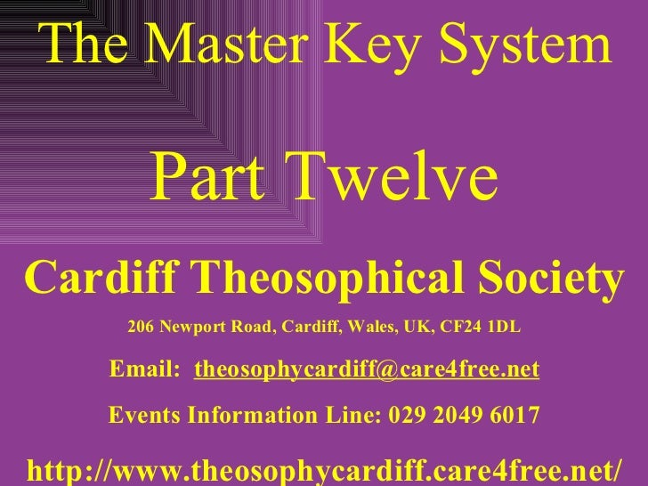 The Master Key System Part Twelve Cardiff Theosophical Society 206 Newport Road, Cardiff, Wales, UK, CF24 1DL Email:  [ema...