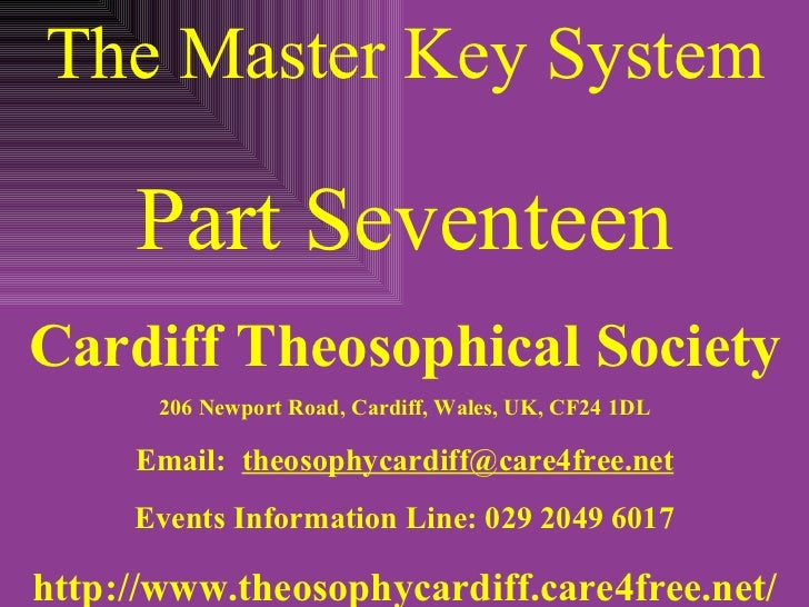 The Master Key System Part Seventeen Cardiff Theosophical Society 206 Newport Road, Cardiff, Wales, UK, CF24 1DL Email:  [...