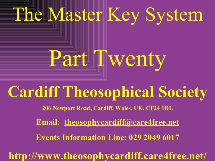 The Master Key System Part Twenty Cardiff Theosophical Society 206 Newport Road, Cardiff, Wales, UK, CF24 1DL Email:  [ema...