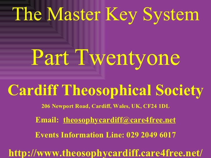 The Master Key System Part Twentyone Cardiff Theosophical Society 206 Newport Road, Cardiff, Wales, UK, CF24 1DL Email:  [...