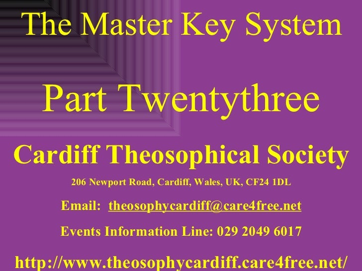 The Master Key System Part Twentythree Cardiff Theosophical Society 206 Newport Road, Cardiff, Wales, UK, CF24 1DL Email: ...
