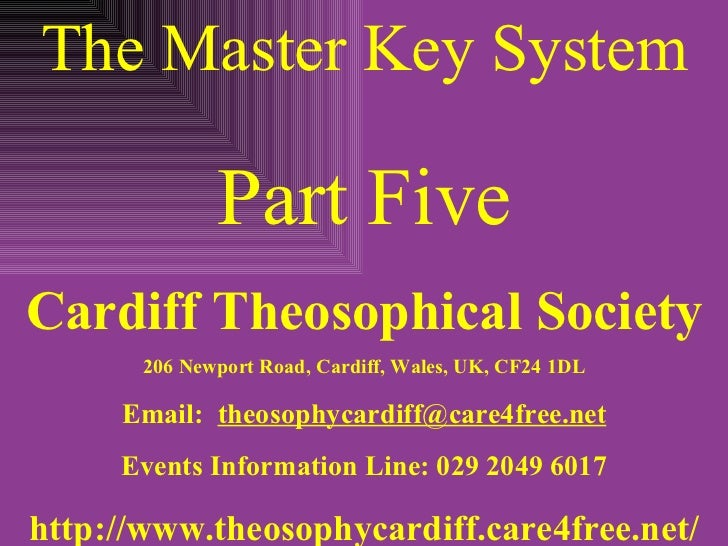 The Master Key System Part Five Cardiff Theosophical Society 206 Newport Road, Cardiff, Wales, UK, CF24 1DL Email:  [email...