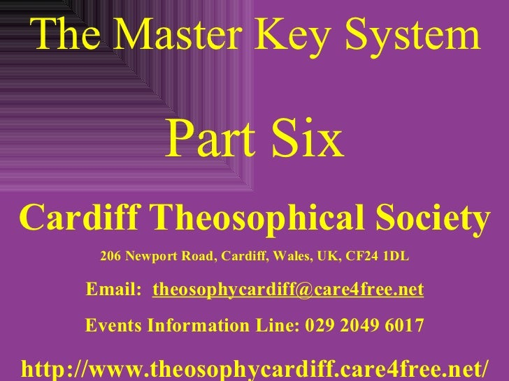 The Master Key System Part Six Cardiff Theosophical Society 206 Newport Road, Cardiff, Wales, UK, CF24 1DL Email:  [email_...