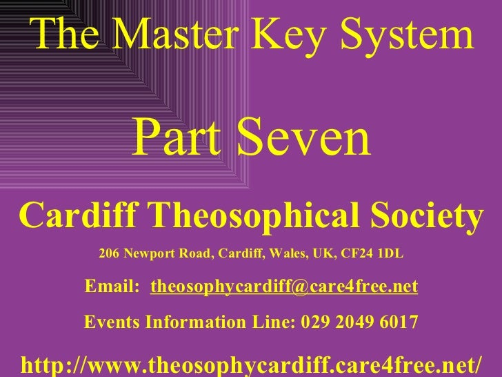 The Master Key System Part Seven Cardiff Theosophical Society 206 Newport Road, Cardiff, Wales, UK, CF24 1DL Email:  [emai...