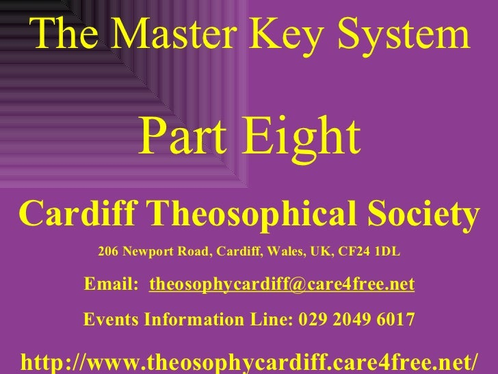 The Master Key System Part Eight Cardiff Theosophical Society 206 Newport Road, Cardiff, Wales, UK, CF24 1DL Email:  [emai...