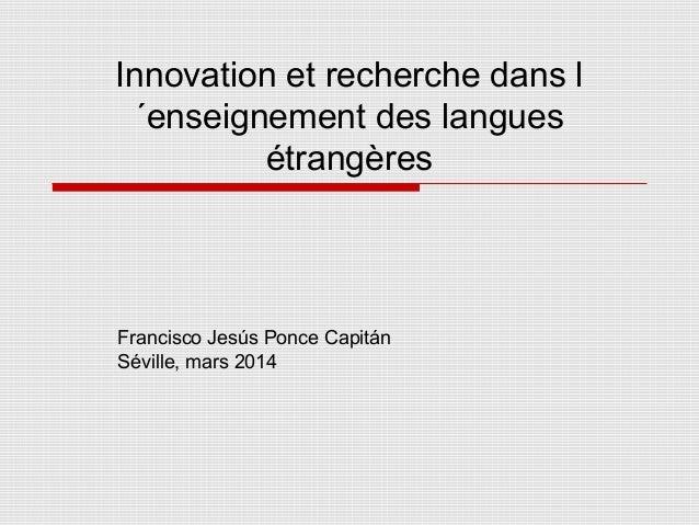 Innovation et recherche dans l ´enseignement des langues étrangères Francisco Jesús Ponce Capitán Séville, mars 2014