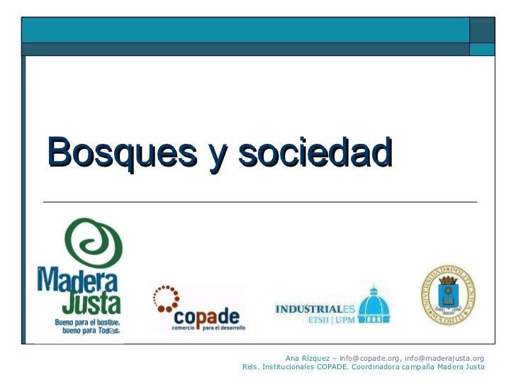 Bosques y sociedad Ana Rízquez –  [email_address] ,  [email_address] Rels. Institucionales COPADE. Coordinadora campaña Ma...