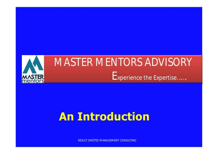 MASTER MENTORS ADVISORY         Experience the Expertise……. An Introduction      RESULT ORIETED MANAGEMENT CONSULTING