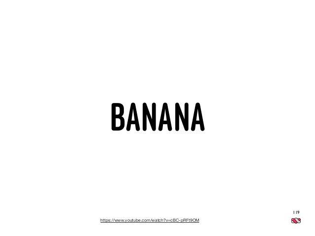 119 https://www.youtube.com/watch?v=cBC-pRFt9OM BANANA