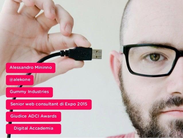 Inserisci qui un occhiello @alekone Alessandro Mininno Gummy Industries Senior web consultant di Expo 2015 Giudice ADCI Aw...