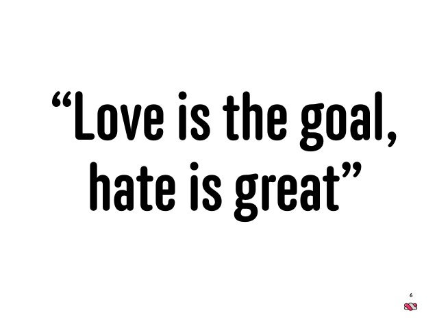 """6 """"Love is the goal, hate is great"""""""