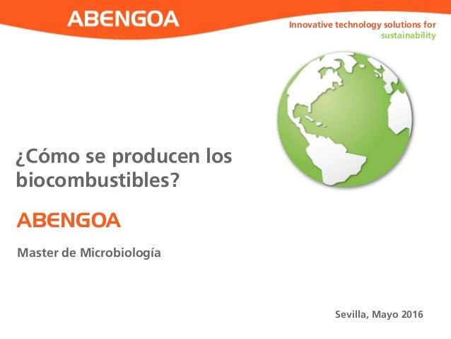 ABENGOA Innovative technology solutions for sustainability Master de Microbiología Sevilla, Mayo 2016 ¿Cómo se producen lo...