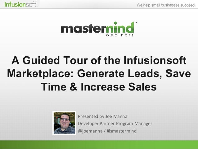 A Guided Tour of the Infusionsoft Marketplace: Generate Leads, Save Time & Increase Sales Presented by Joe Manna Developer...