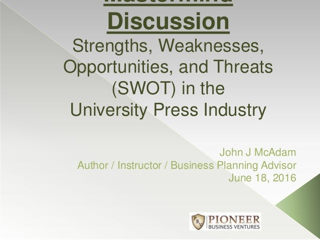 Mastermind Discussion Strengths, Weaknesses, Opportunities, and Threats (SWOT) in the University Press Industry John J McA...