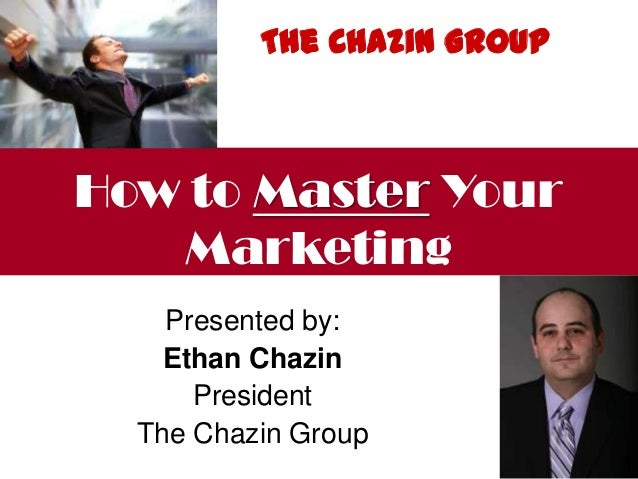 Presented by:Ethan ChazinPresidentThe Chazin GroupHow to Master YourMarketingThe Chazin Group