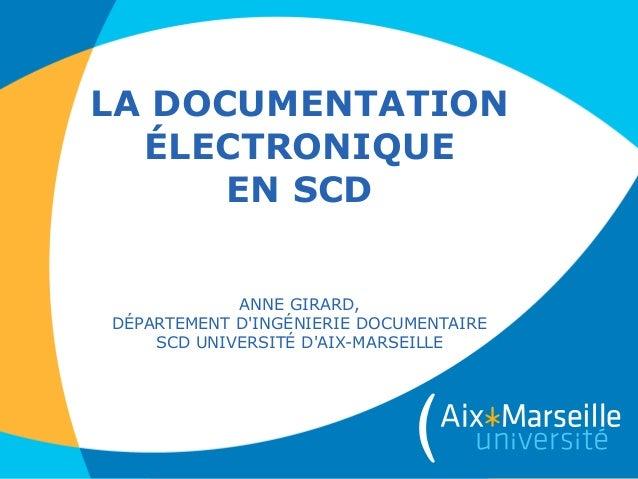 LA DOCUMENTATION ÉLECTRONIQUE EN SCD ANNE GIRARD, DÉPARTEMENT D'INGÉNIERIE DOCUMENTAIRE SCD UNIVERSITÉ D'AIX-MARSEILLE