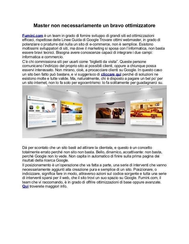 Master non necessariamente un bravo ottimizzatoreFumini.com è un team in grado di fornire sviluppo di grandi siti ed ottim...