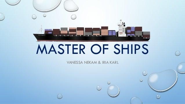 MASTER OF SHIPS VANESSA NEKAM & IRIA KARL