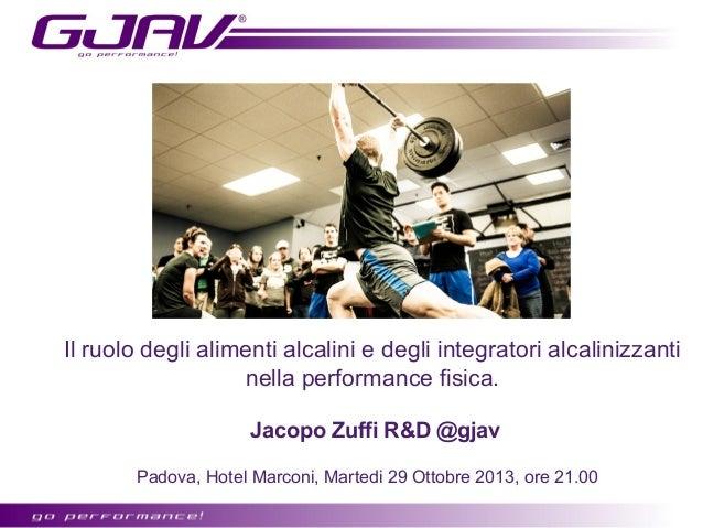 Il ruolo degli alimenti alcalini e degli integratori alcalinizzanti nella performance fisica. Jacopo Zuffi R&D @gjav Padov...