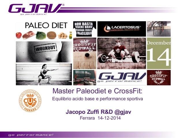Master Paleodiet e CrossFit:  Equilibrio acido base e performance sportiva  Jacopo Zuffi R&D @gjav  Ferrara 14-12-2014