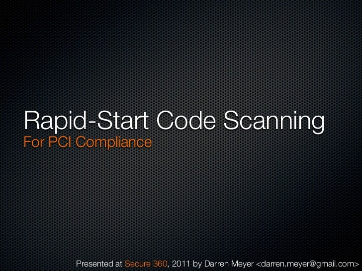 Rapid-Start Code ScanningFor PCI Compliance       Presented at Secure 360, 2011 by Darren Meyer <darren.meyer@gmail.com>